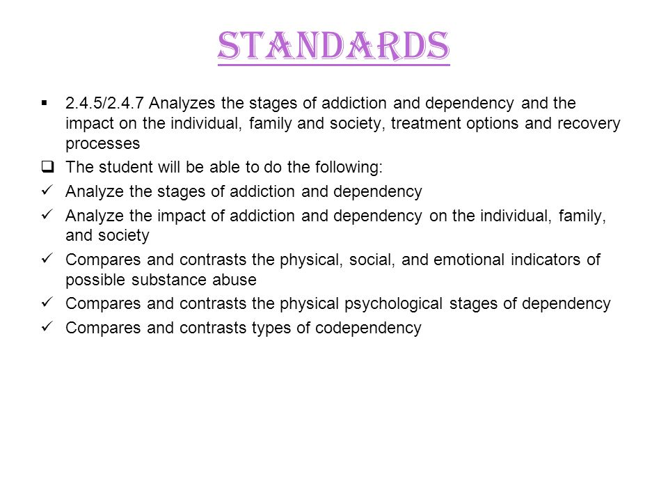 STANDARDS 2.4.5/2.4.7 Analyzes the stages of addiction and dependency and the impact on the individual, family and society, treatment options and recovery processes The student will be able to do the following: Analyze the stages of addiction and dependency Analyze the impact of addiction and dependency on the individual, family, and society Compares and contrasts the physical, social, and emotional indicators of possible substance abuse Compares and contrasts the physical psychological stages of dependency Compares and contrasts types of codependency