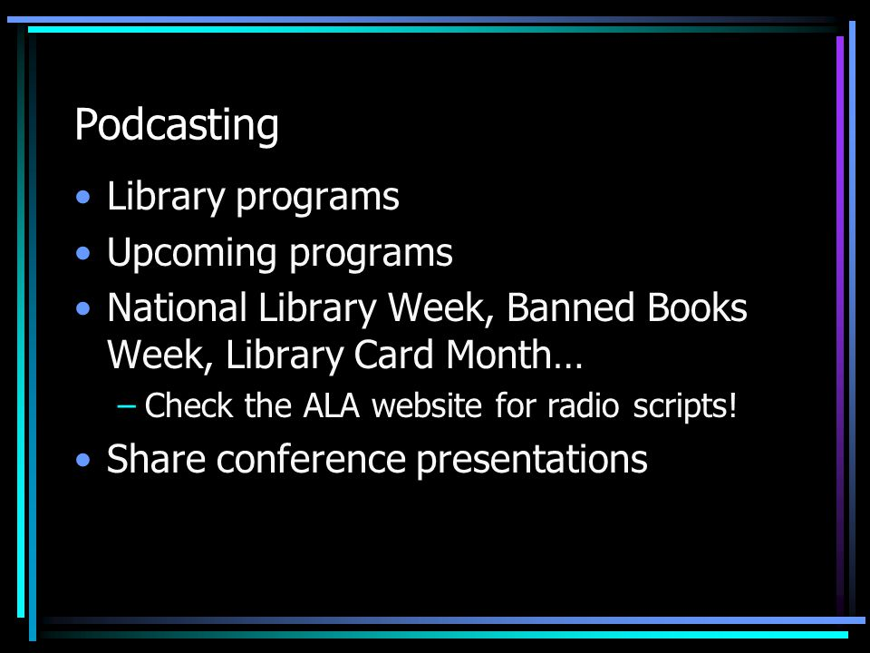 Podcasting Library programs Upcoming programs National Library Week, Banned Books Week, Library Card Month… –Check the ALA website for radio scripts.