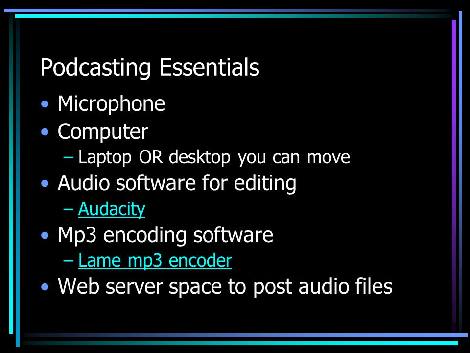 Podcasting Essentials Microphone Computer –Laptop OR desktop you can move Audio software for editing –AudacityAudacity Mp3 encoding software –Lame mp3 encoderLame mp3 encoder Web server space to post audio files