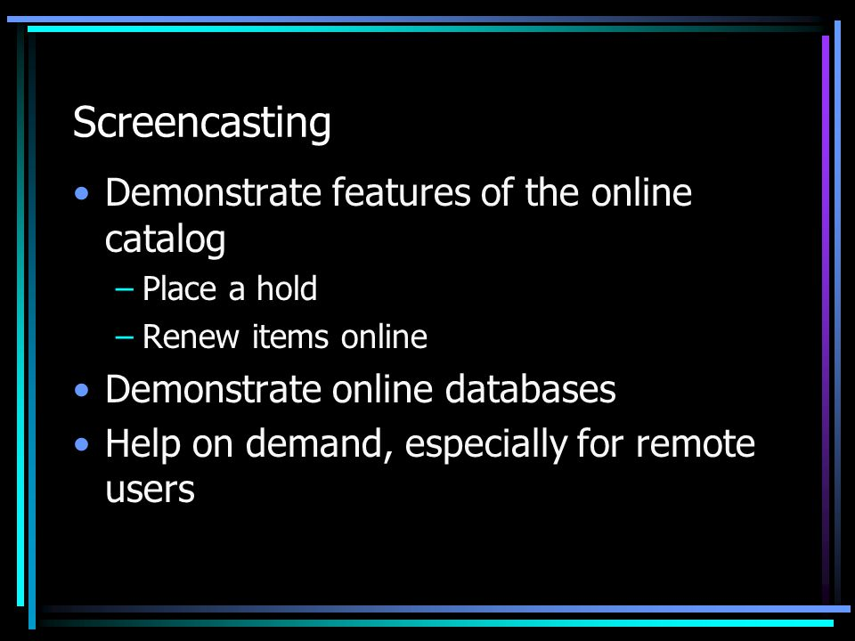Screencasting Demonstrate features of the online catalog –Place a hold –Renew items online Demonstrate online databases Help on demand, especially for remote users