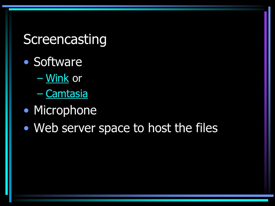Screencasting Software –Wink orWink –CamtasiaCamtasia Microphone Web server space to host the files