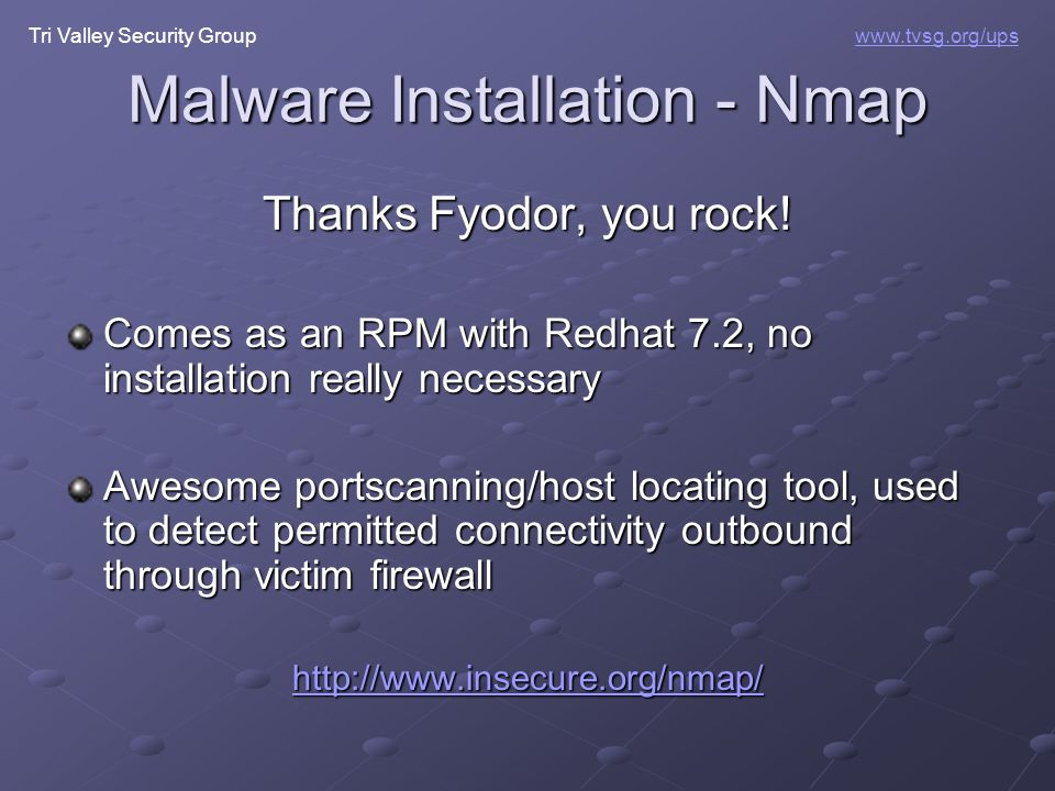 Tri Valley Security Groupwww.tvsg.org/ups Malware Installation - Nmap Thanks Fyodor, you rock! Comes as an RPM with Redhat 7.2, no installation really