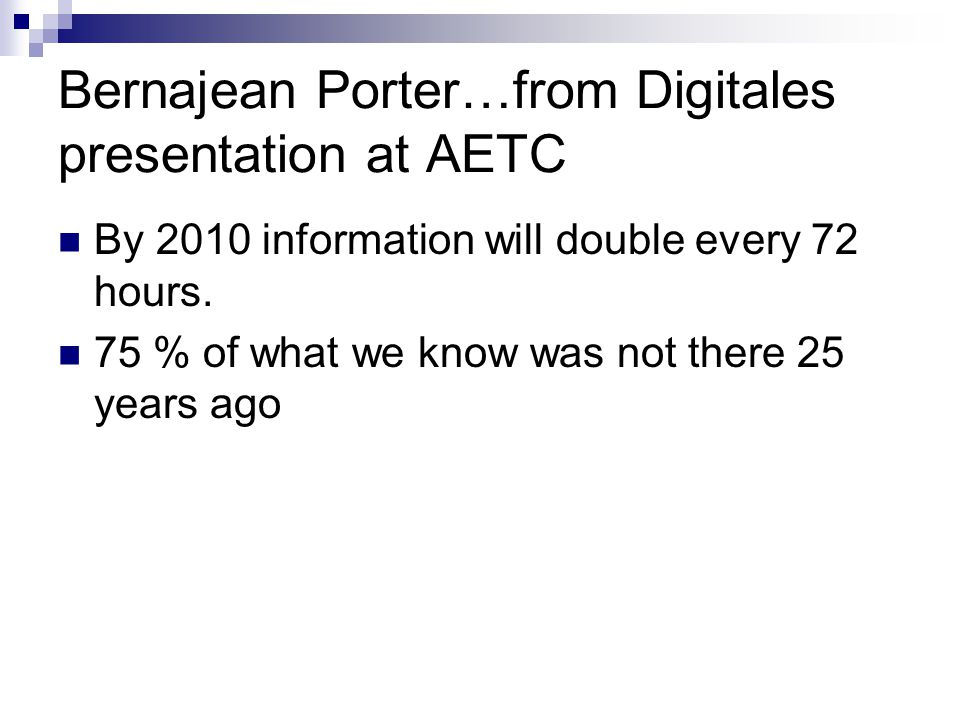 Bernajean Porter…from Digitales presentation at AETC By 2010 information will double every 72 hours. 75 % of what we know was not there 25 years ago