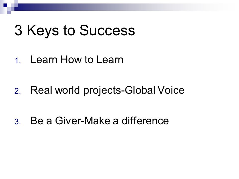 3 Keys to Success 1. Learn How to Learn 2. Real world projects-Global Voice 3. Be a Giver-Make a difference