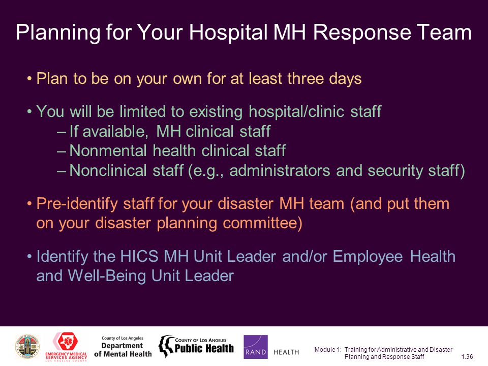 Module 1: Training for Administrative and Disaster Planning and Response Staff1.36 Planning for Your Hospital MH Response Team Plan to be on your own for at least three days You will be limited to existing hospital/clinic staff –If available, MH clinical staff –Nonmental health clinical staff –Nonclinical staff (e.g., administrators and security staff) Pre-identify staff for your disaster MH team (and put them on your disaster planning committee) Identify the HICS MH Unit Leader and/or Employee Health and Well-Being Unit Leader