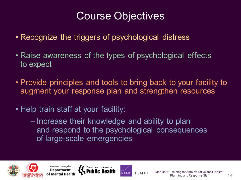 Module 1: Training for Administrative and Disaster Planning and Response Staff1.4 Course Objectives Recognize the triggers of psychological distress Raise awareness of the types of psychological effects to expect Provide principles and tools to bring back to your facility to augment your response plan and strengthen resources Help train staff at your facility: –Increase their knowledge and ability to plan and respond to the psychological consequences of large-scale emergencies