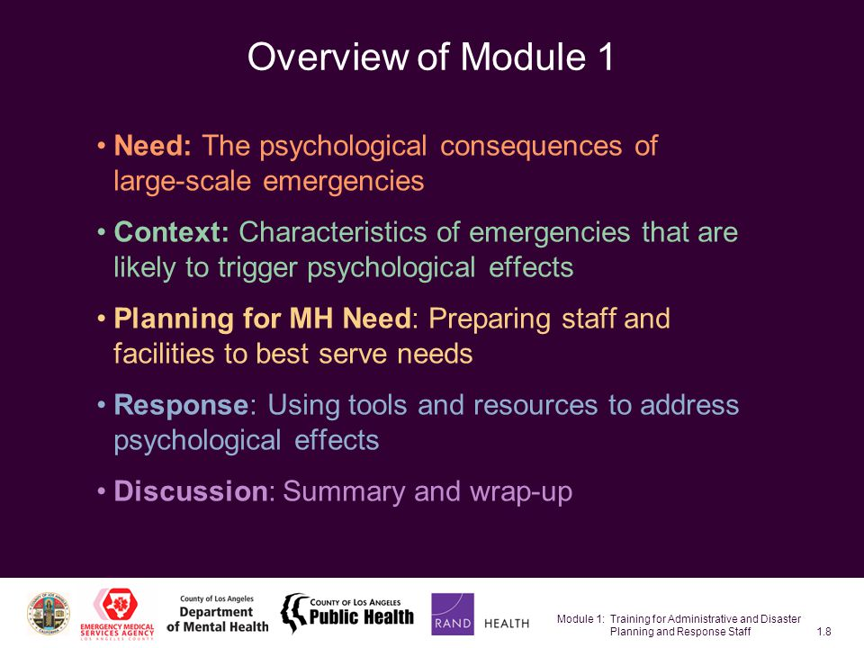Module 1: Training for Administrative and Disaster Planning and Response Staff1.39 Need: The psychological consequences of large-scale emergencies Context: Characteristics of emergencies that are likely to trigger psychological effects Planning for MH Need: Preparing staff and facilities to best serve needs Response: Using tools and resources to address psychological effects Discussion: Summary and wrap-up