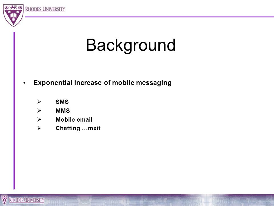 Background Exponential increase of mobile messaging SMS MMS Mobile email Chatting …mxit
