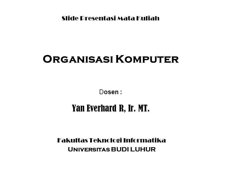 Slide Presentasi Mata Kuliah Organisasi Komputer Dosen : Yan Everhard R, Ir. MT. Fakultas Teknologi Informatika Universitas BUDI LUHUR