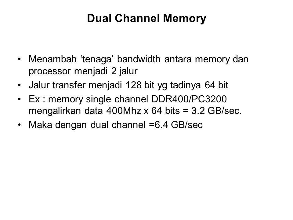 Dual Channel Memory Menambah tenaga bandwidth antara memory dan processor menjadi 2 jalur Jalur transfer menjadi 128 bit yg tadinya 64 bit Ex : memory