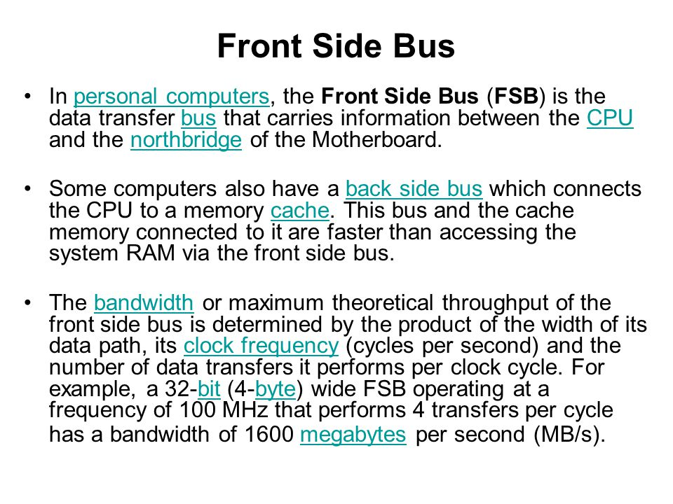 Front Side Bus In personal computers, the Front Side Bus (FSB) is the data transfer bus that carries information between the CPU and the northbridge o