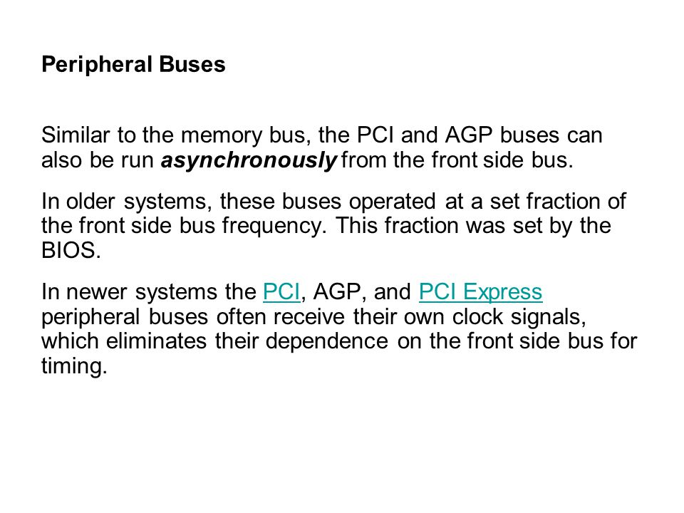 Peripheral Buses Similar to the memory bus, the PCI and AGP buses can also be run asynchronously from the front side bus. In older systems, these buse