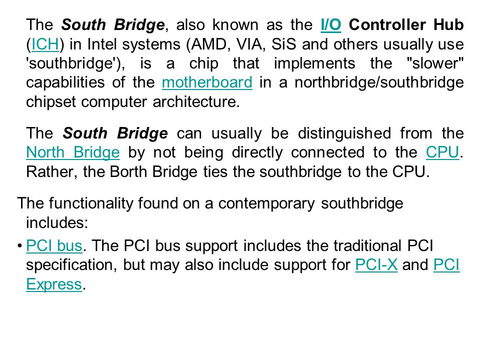 The South Bridge, also known as the I/O Controller Hub (ICH) in Intel systems (AMD, VIA, SiS and others usually use 'southbridge'), is a chip that imp