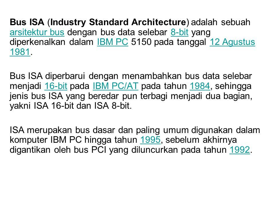 Bus ISA (Industry Standard Architecture) adalah sebuah arsitektur bus dengan bus data selebar 8-bit yang diperkenalkan dalam IBM PC 5150 pada tanggal