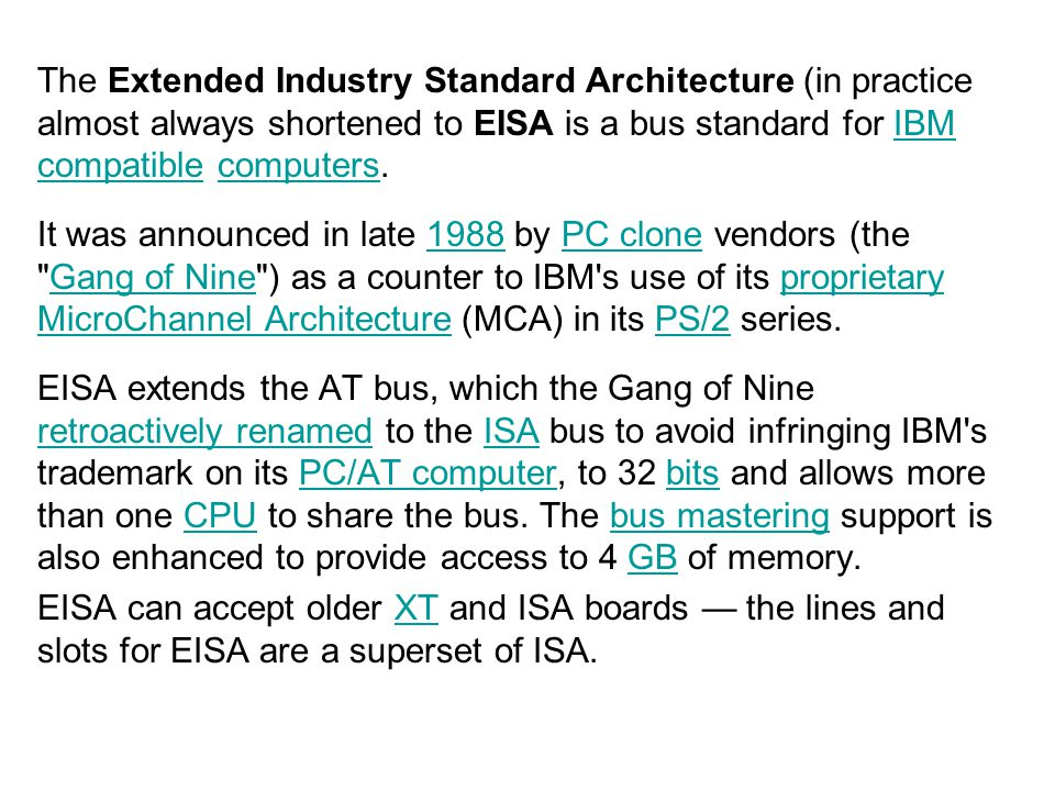 The Extended Industry Standard Architecture (in practice almost always shortened to EISA is a bus standard for IBM compatible computers.IBM compatible
