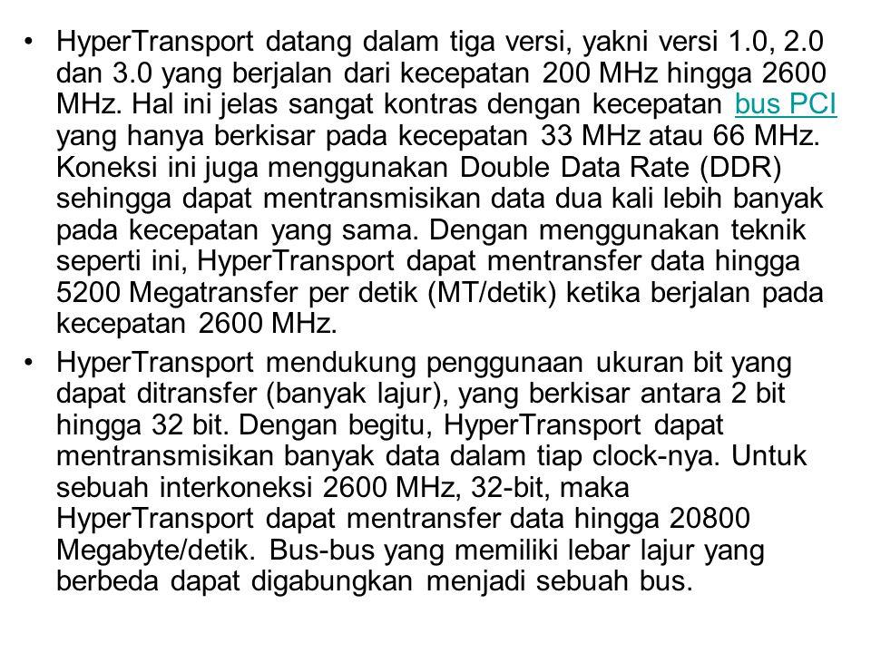 HyperTransport datang dalam tiga versi, yakni versi 1.0, 2.0 dan 3.0 yang berjalan dari kecepatan 200 MHz hingga 2600 MHz. Hal ini jelas sangat kontra
