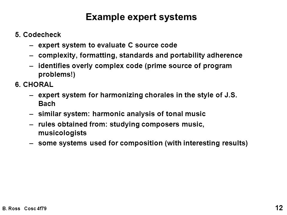 B. Ross Cosc 4f79 12 Example expert systems 5. Codecheck –expert system to evaluate C source code –complexity, formatting, standards and portability a