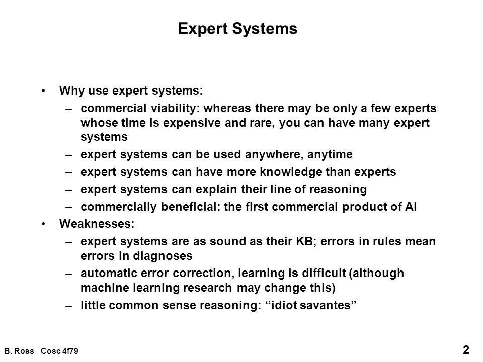 B. Ross Cosc 4f79 2 Expert Systems Why use expert systems: –commercial viability: whereas there may be only a few experts whose time is expensive and