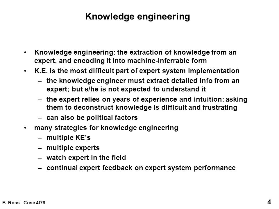 B. Ross Cosc 4f79 4 Knowledge engineering Knowledge engineering: the extraction of knowledge from an expert, and encoding it into machine-inferrable f