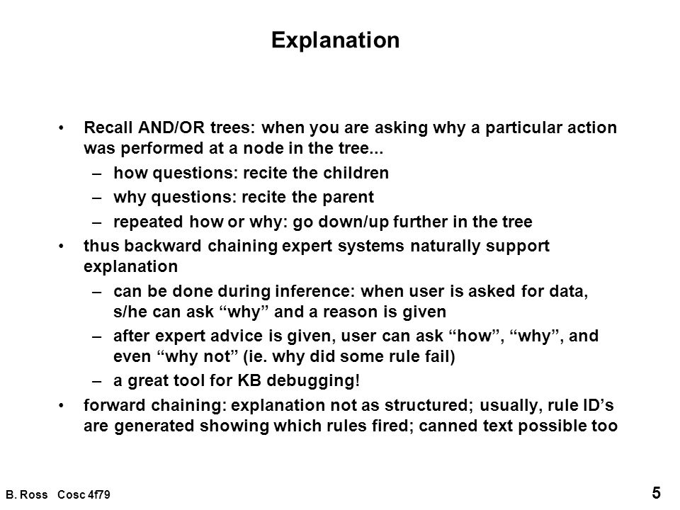 B. Ross Cosc 4f79 5 Explanation Recall AND/OR trees: when you are asking why a particular action was performed at a node in the tree... –how questions