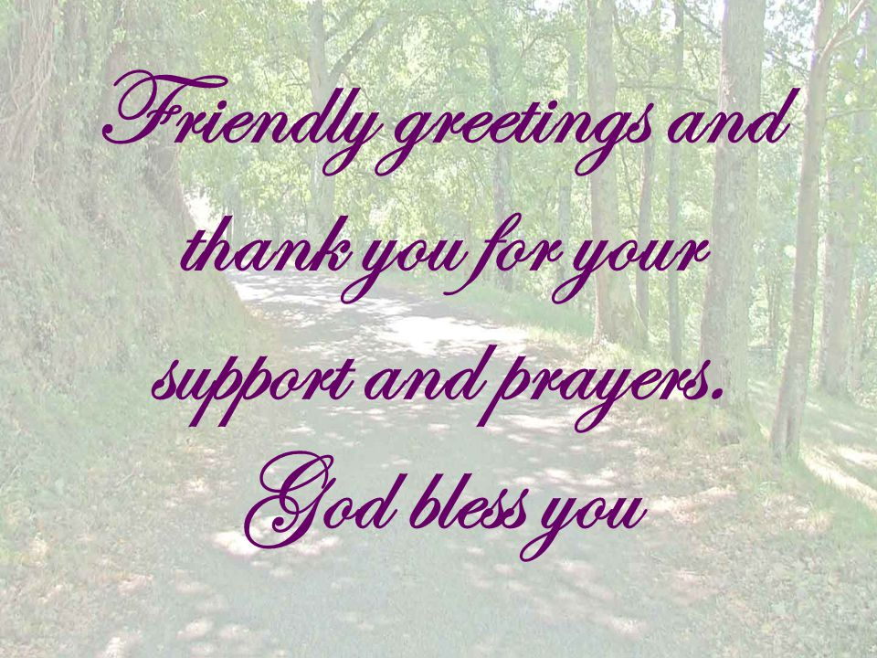 Friendly greetings and thank you for your support and prayers. God bless you