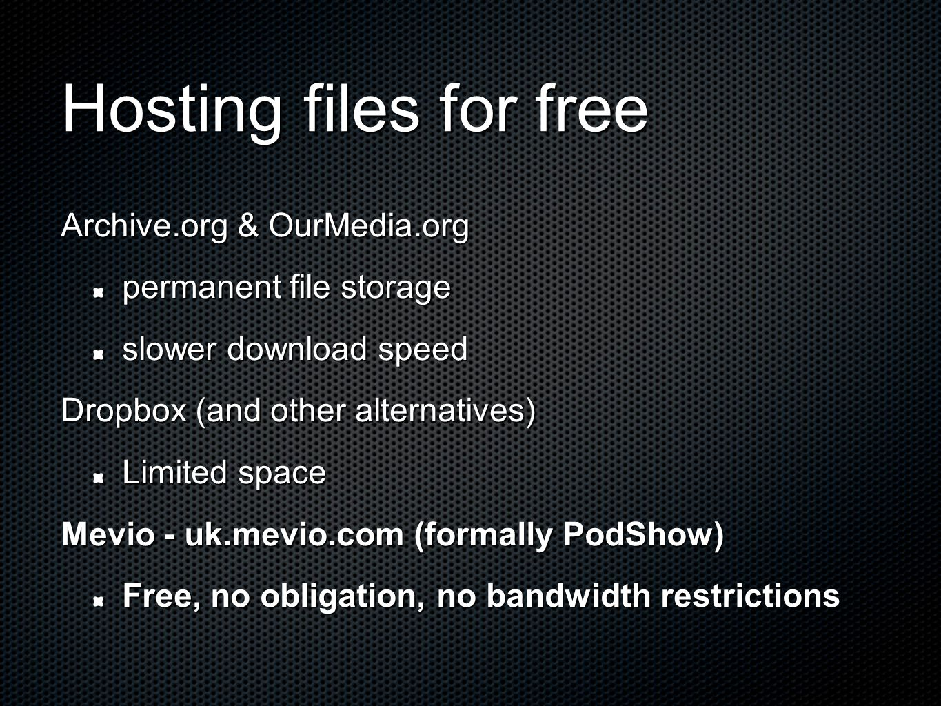 Hosting files for free Archive.org & OurMedia.org permanent file storage slower download speed Dropbox (and other alternatives) Limited space Mevio - uk.mevio.com (formally PodShow) Free, no obligation, no bandwidth restrictions