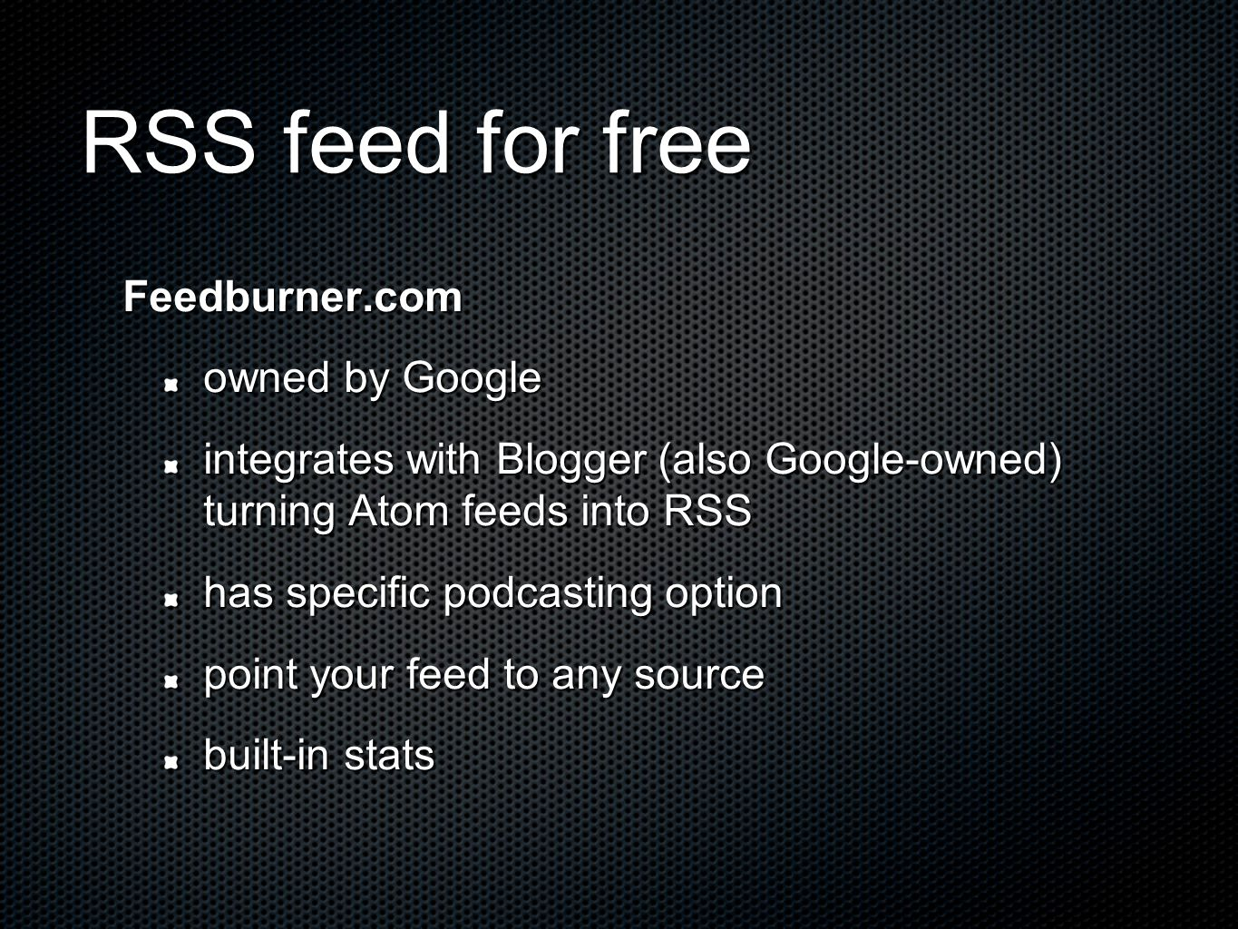 RSS feed for free Feedburner.com owned by Google integrates with Blogger (also Google-owned) turning Atom feeds into RSS has specific podcasting option point your feed to any source built-in stats