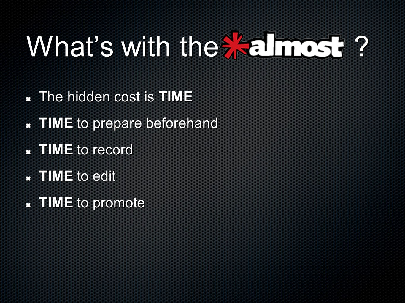 Whats with the ? The hidden cost is TIME TIME to prepare beforehand TIME to record TIME to edit TIME to promote