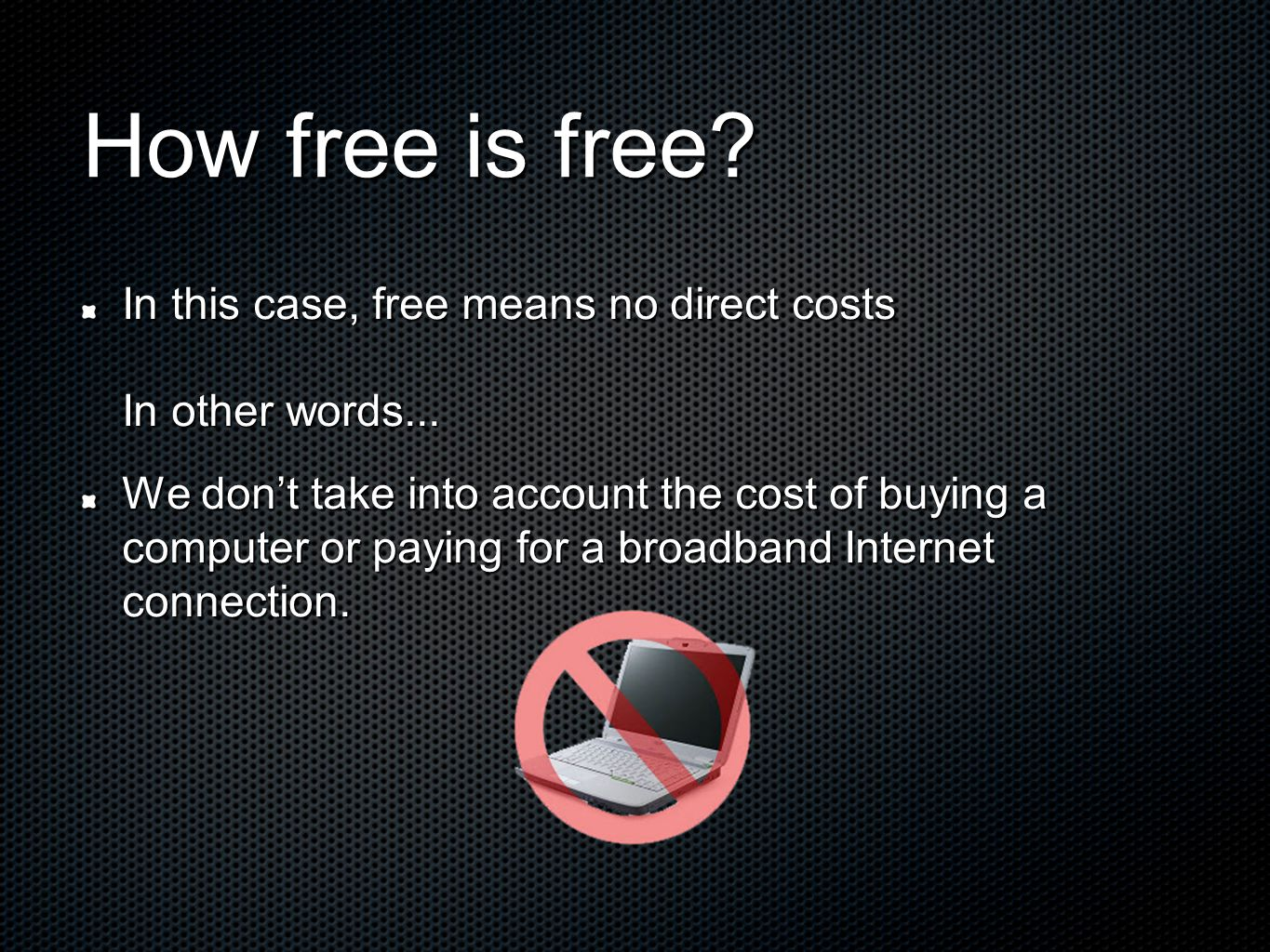 How free is free? In this case, free means no direct costs In other words... We dont take into account the cost of buying a computer or paying for a b