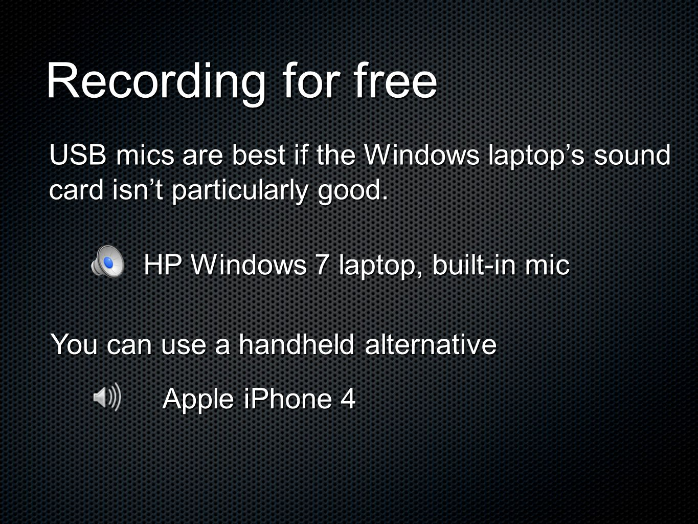 Recording for free HP Windows 7 laptop, built-in mic Apple iPhone 4 USB mics are best if the Windows laptops sound card isnt particularly good. You ca