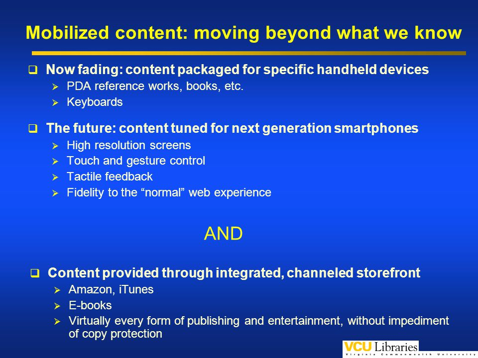 Mobilized content: moving beyond what we know Now fading: content packaged for specific handheld devices PDA reference works, books, etc.