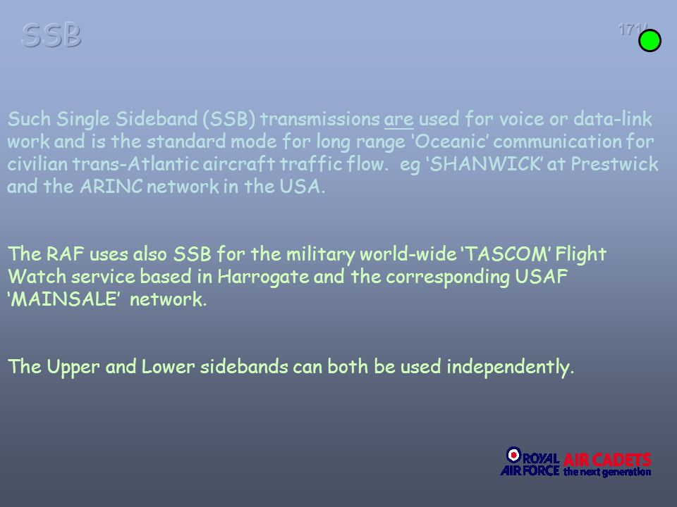 171/ Such Single Sideband (SSB) transmissions are used for voice or data-link work and is the standard mode for long range Oceanic communication for c