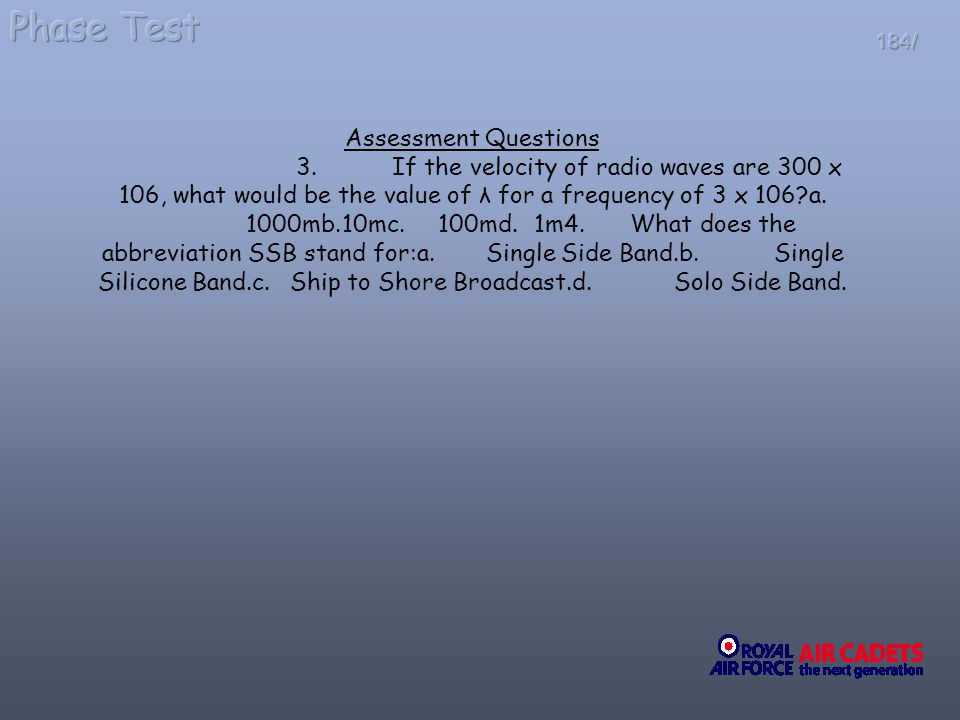 184/ Assessment Questions 3.If the velocity of radio waves are 300 x 106, what would be the value of λ for a frequency of 3 x 106?a. 1000mb.10mc.100md