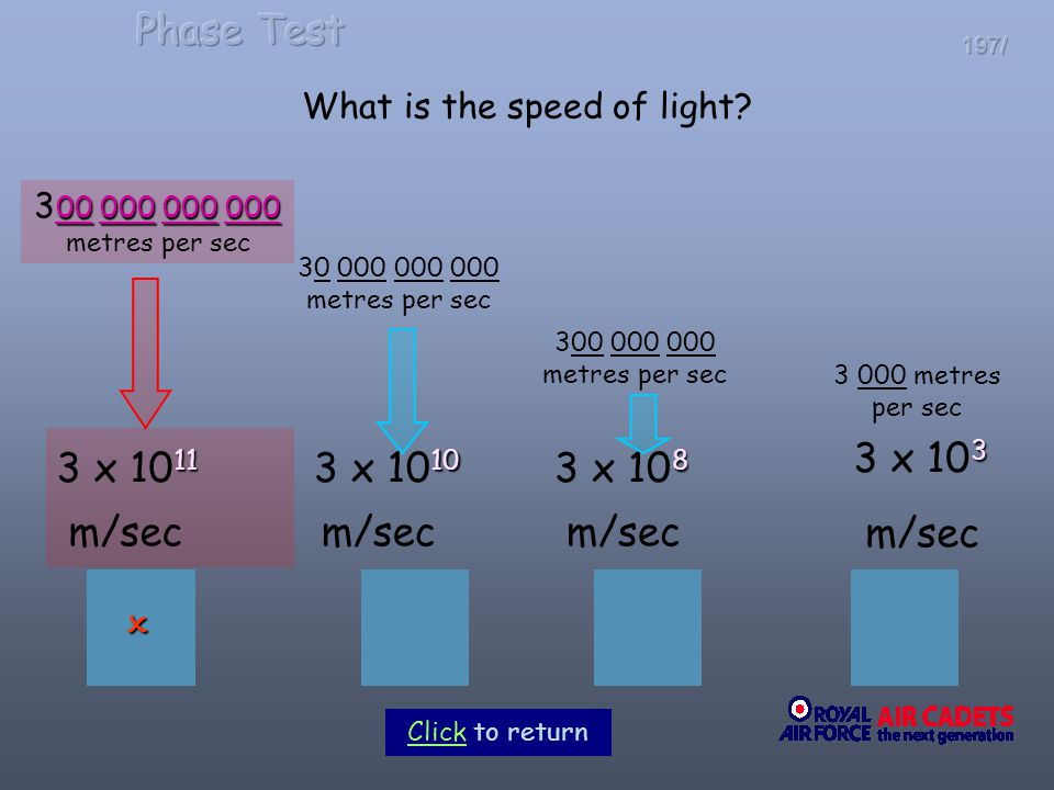 197/ What is the speed of light? 3 3 x 10 3 m/sec 3 000 metres per sec 00 000 000 000 3 00 000 000 000 metres per sec 11 3 x 10 11 m/sec 30 000 000 00