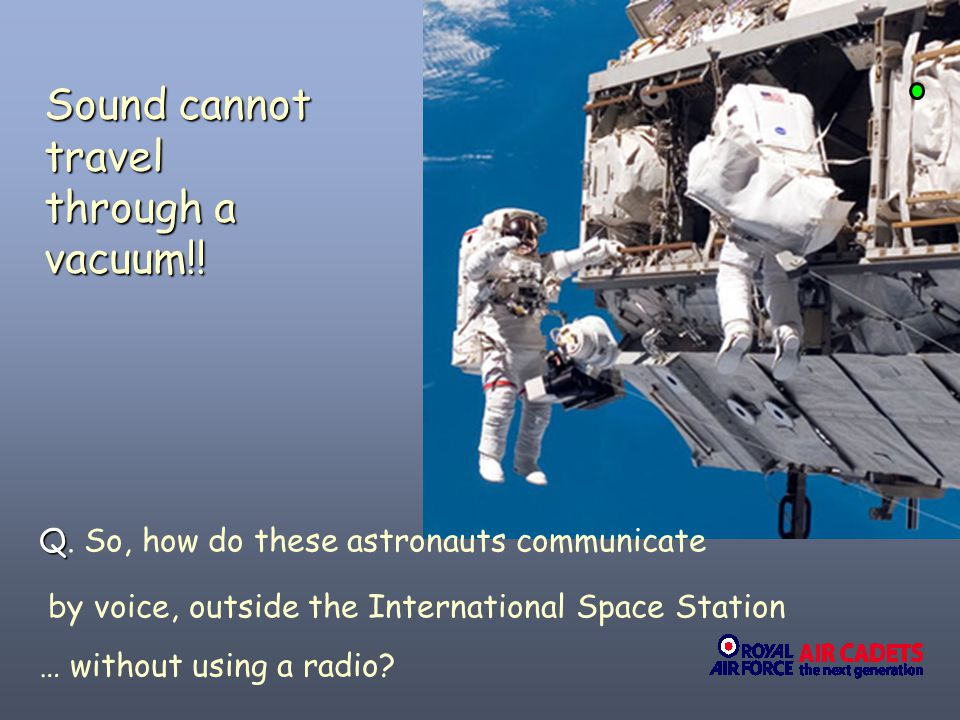20/ Q Q. So, how do these astronauts communicate by voice, outside the International Space Station … without using a radio? Sound cannot travel throug