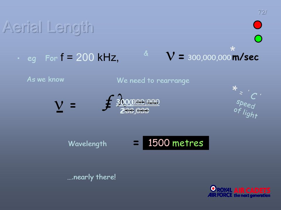 72/ egFor f = 200 kHz, = f & = 300,000,000 m/sec * * = C speed of light = 300,000,000 200,000 = 1500 metres As we know Wavelength We need to rearrange
