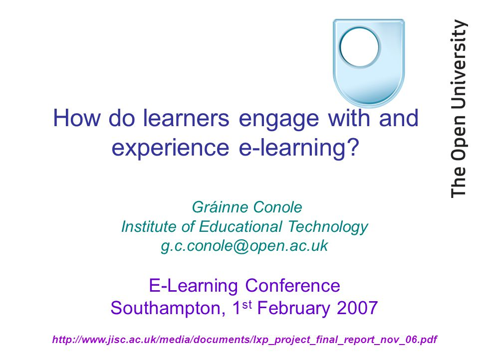 http://www.jisc.ac.uk/media/documents/lxp_project_final_report_nov_06.pdf How do learners engage with and experience e-learning? Gráinne Conole Instit