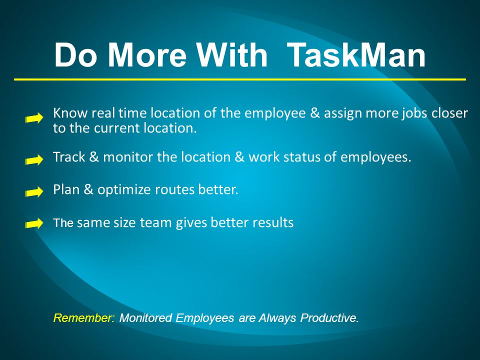 Do More With TaskMan Know real time location of the employee & assign more jobs closer to the current location. Track & monitor the location & work st