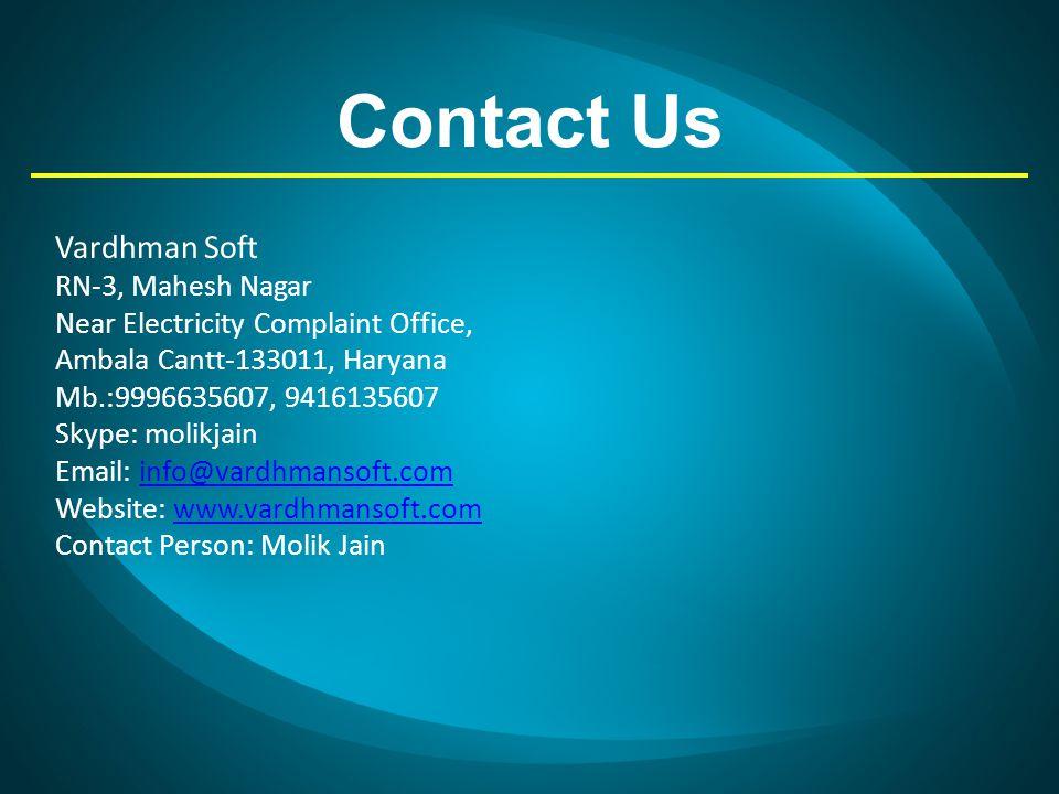 Contact Us Vardhman Soft RN-3, Mahesh Nagar Near Electricity Complaint Office, Ambala Cantt-133011, Haryana Mb.:9996635607, 9416135607 Skype: molikjain Email: info@vardhmansoft.cominfo@vardhmansoft.com Website: www.vardhmansoft.comwww.vardhmansoft.com Contact Person: Molik Jain