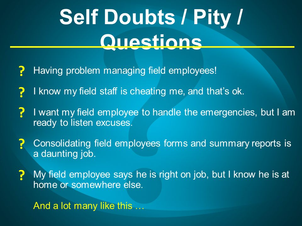 Self Doubts / Pity / Questions Having problem managing field employees! I know my field staff is cheating me, and thats ok. I want my field employee t