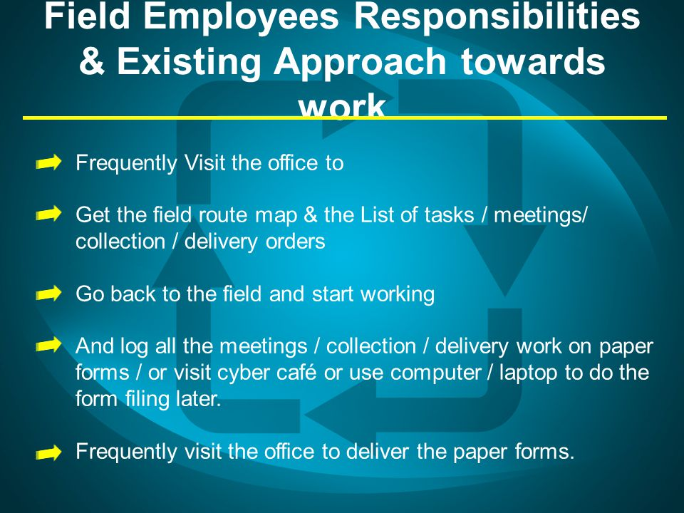 Field Employees Responsibilities & Existing Approach towards work Frequently Visit the office to Get the field route map & the List of tasks / meeting