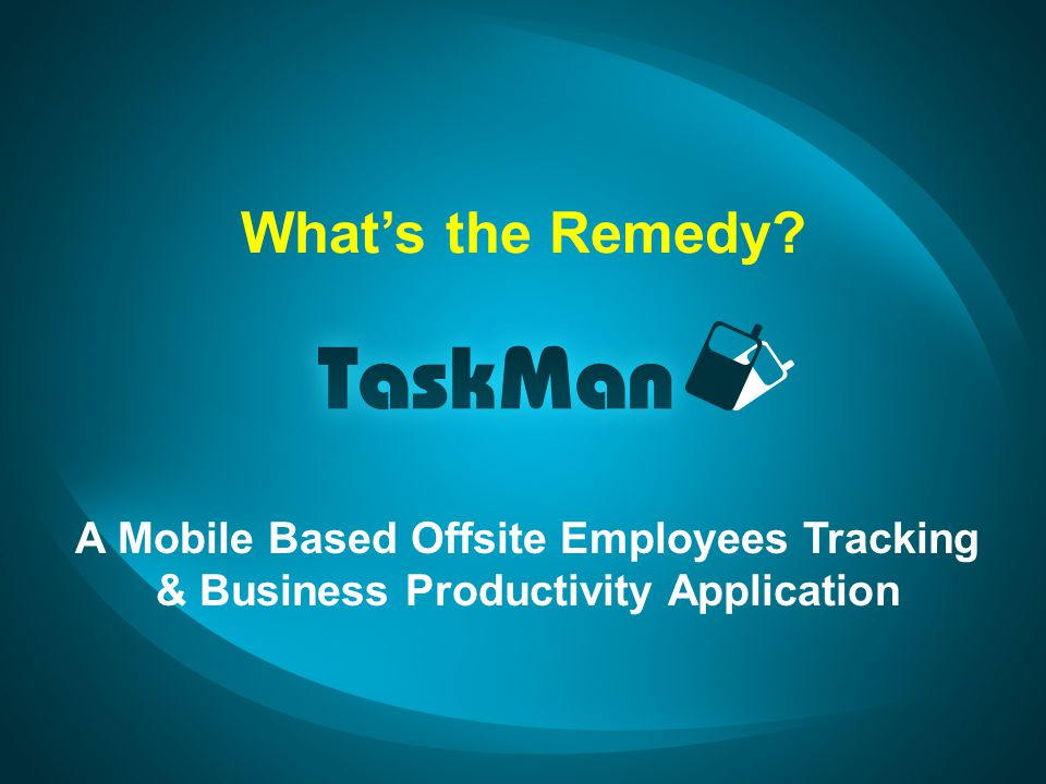 Whats the Remedy A Mobile Based Offsite Employees Tracking & Business Productivity Application