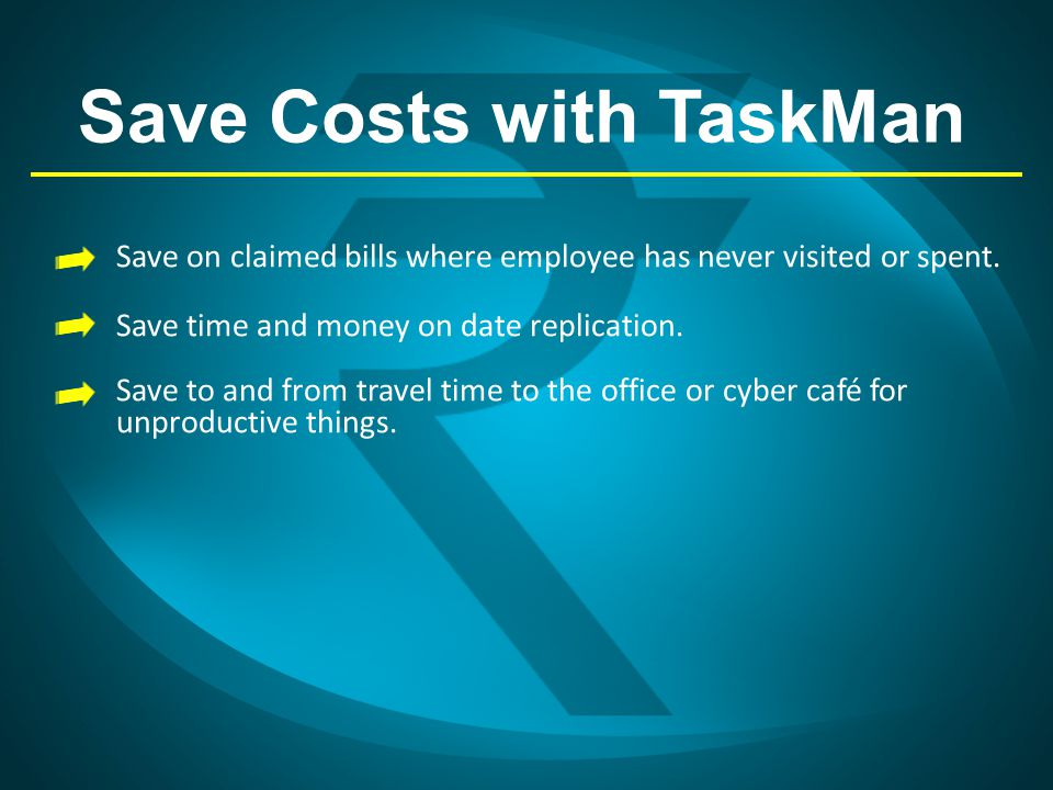 Save Costs with TaskMan Save on claimed bills where employee has never visited or spent. Save time and money on date replication. Save to and from tra