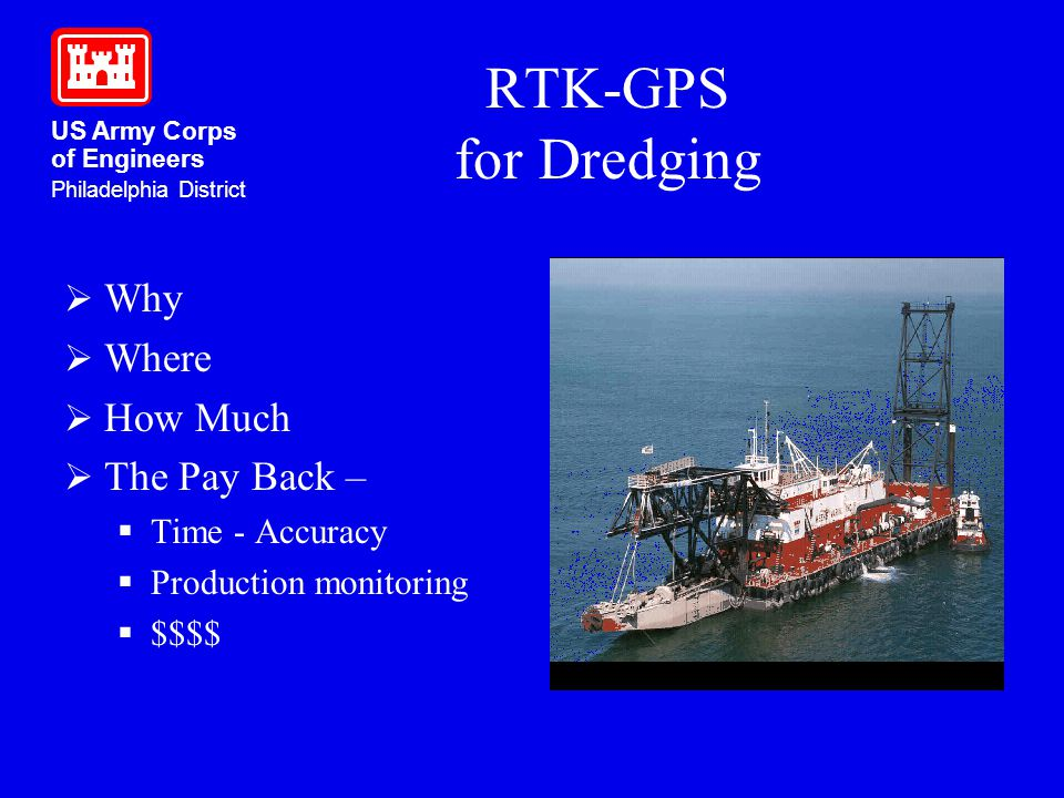 US Army Corps of Engineers Philadelphia District RTK-GPS for Dredging Why Where How Much The Pay Back – Time - Accuracy Production monitoring $$$$