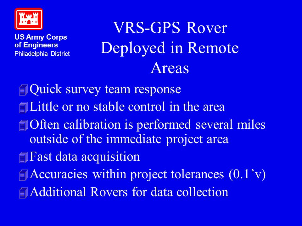 US Army Corps of Engineers Philadelphia District VRS-GPS Rover Deployed in Remote Areas 4 Quick survey team response 4 Little or no stable control in