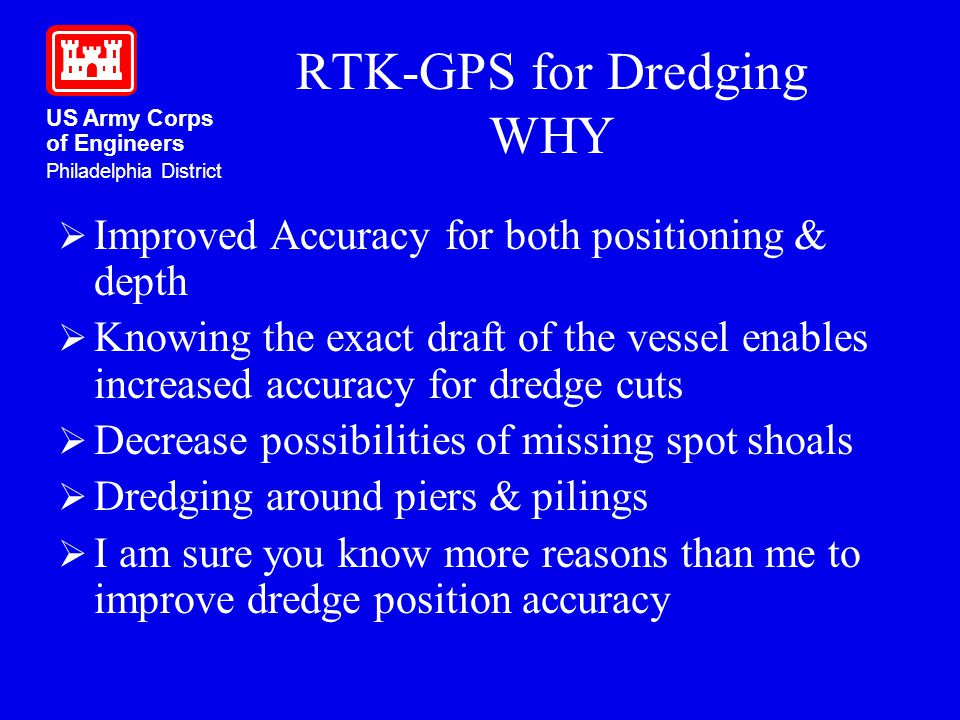 US Army Corps of Engineers Philadelphia District RTK-GPS for Dredging WHY Improved Accuracy for both positioning & depth Knowing the exact draft of th