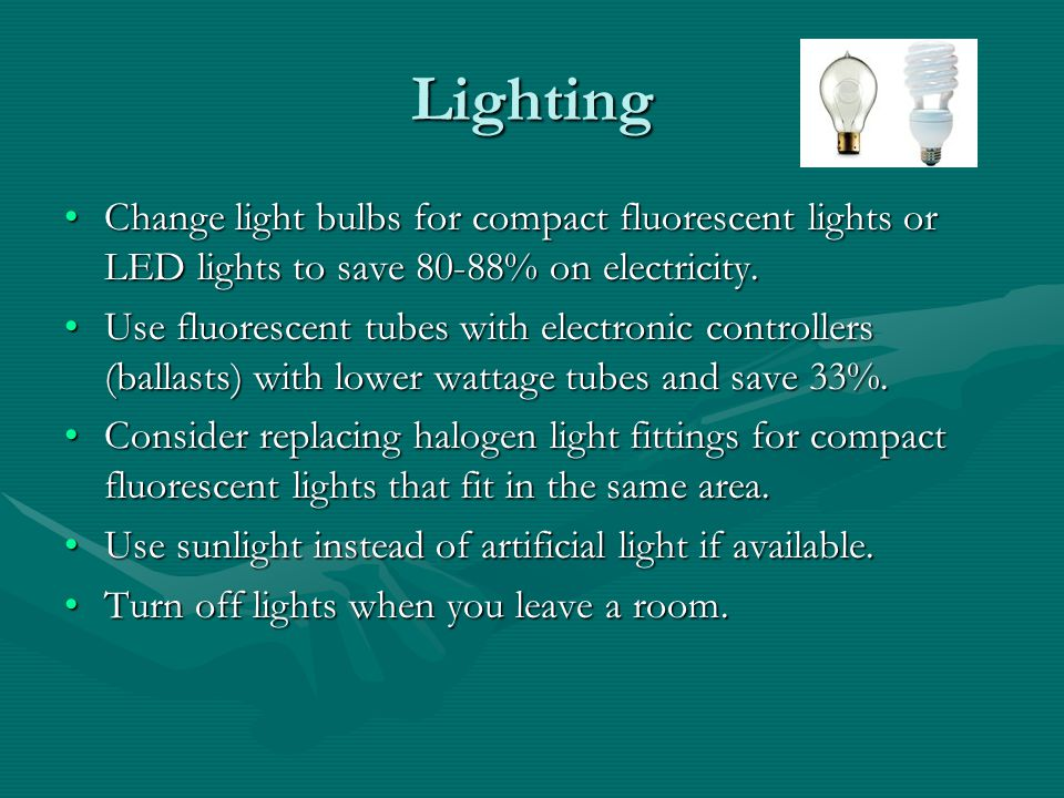 Lighting Change light bulbs for compact fluorescent lights or LED lights to save 80-88% on electricity.Change light bulbs for compact fluorescent ligh