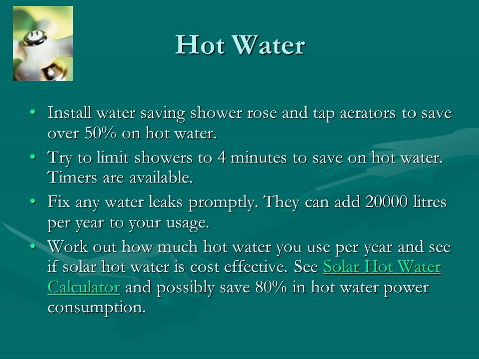 Hot Water Install water saving shower rose and tap aerators to save over 50% on hot water.Install water saving shower rose and tap aerators to save ov
