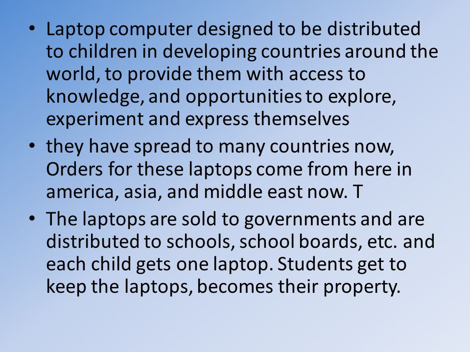 Laptop computer designed to be distributed to children in developing countries around the world, to provide them with access to knowledge, and opportunities to explore, experiment and express themselves they have spread to many countries now, Orders for these laptops come from here in america, asia, and middle east now.