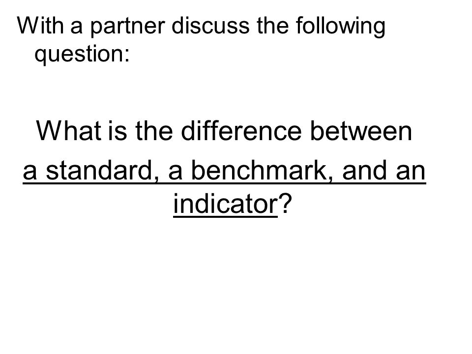 With a partner discuss the following question: What is the difference between a standard, a benchmark, and an indicator?